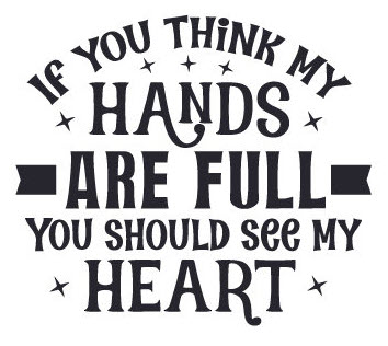 "Graphic of the quote, ""If you think my hands are full, you should see my heart."""