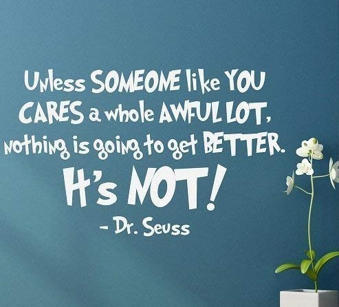 "Image of a quote from The Lorax, by Dr. Seuss, ""Unless someone like you cares a whole awful log, nothing is going to get better, it's not."""